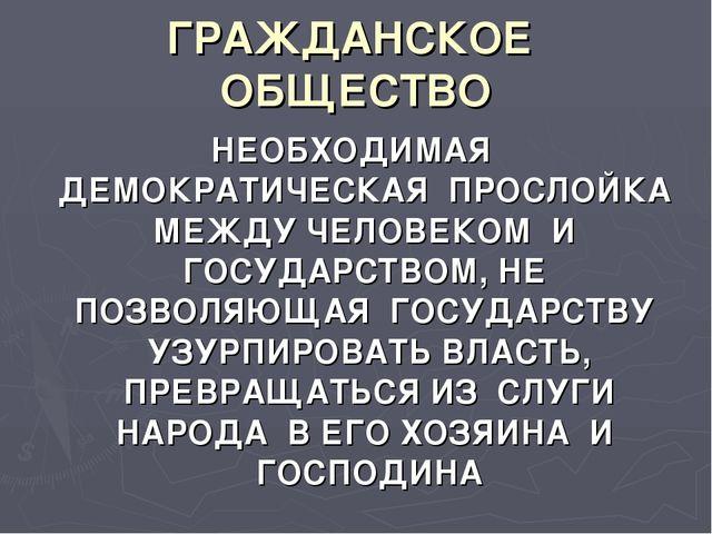 ГРАЖДАНСКОЕ ОБЩЕСТВО НЕОБХОДИМАЯ ДЕМОКРАТИЧЕСКАЯ ПРОСЛОЙКА МЕЖДУ ЧЕЛОВЕКОМ И...