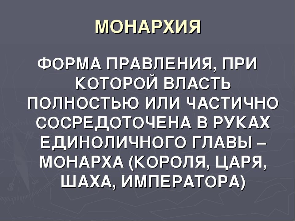 МОНАРХИЯ ФОРМА ПРАВЛЕНИЯ, ПРИ КОТОРОЙ ВЛАСТЬ ПОЛНОСТЬЮ ИЛИ ЧАСТИЧНО СОСРЕДОТО...