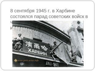 8 сентября 1945 г. в Харбине состоялся парад советских войск в честь победы н
