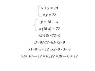 x + y = 18 x y = 72 y = 18 — x x (18-x) = 72 x2-18x+72=0 D=92-72=81-72=9 x1=9