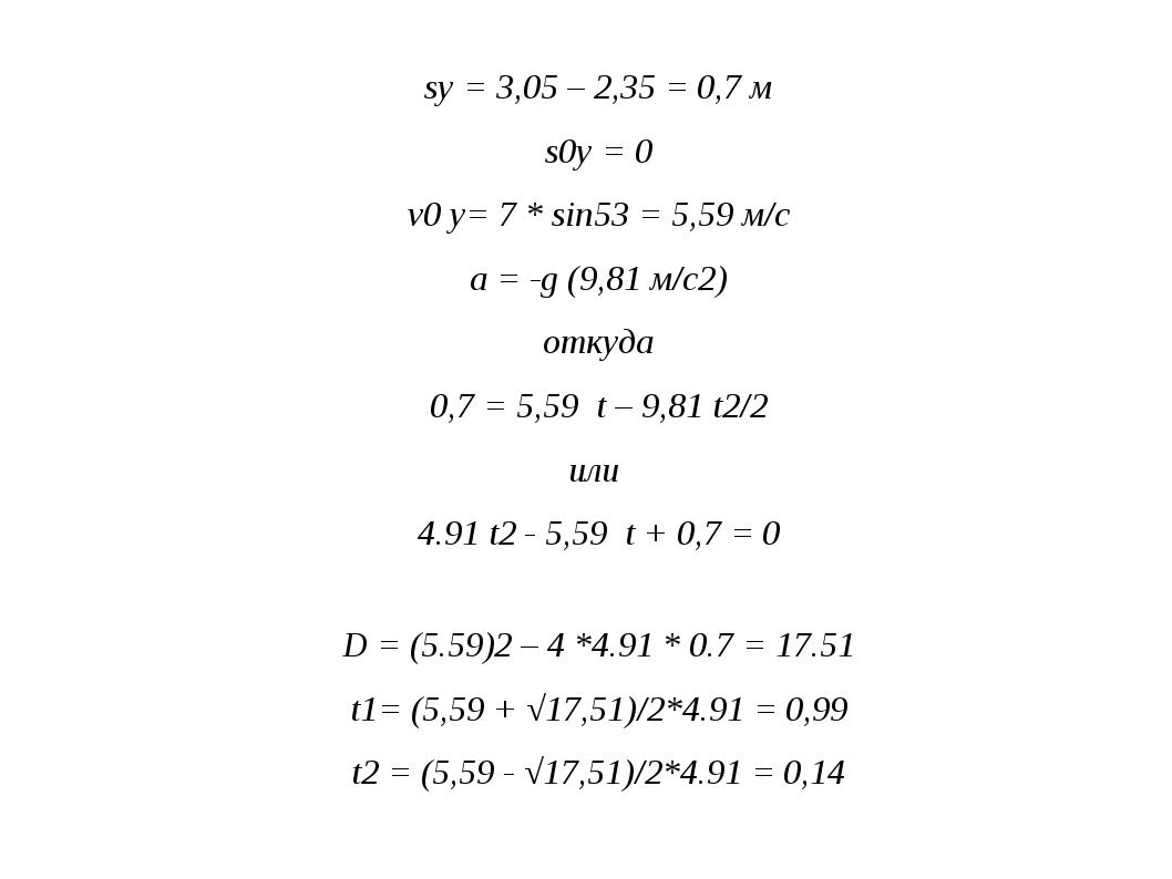sy = 3,05 – 2,35 = 0,7 м s0y = 0 v0 y= 7 * sin53 = 5,59 м/с a = -g (9,81 м/с2...