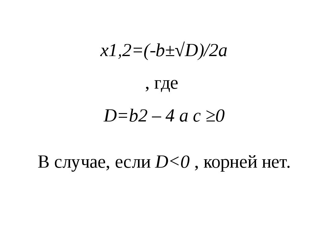 x1,2=(-b±√D)/2a , где D=b2 – 4 a c ≥0 В случае, если D