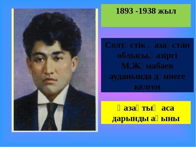 1893 -1938 жыл Солтүстік Қазақстан облысы,қазіргі М.Жұмабаев ауданында дүниег...