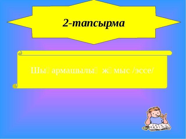2-тапсырма Шығармашылық жұмыс /эссе/