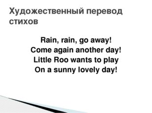 Rain, rain, go away! Come again another day! Little Roo wants to play On a s
