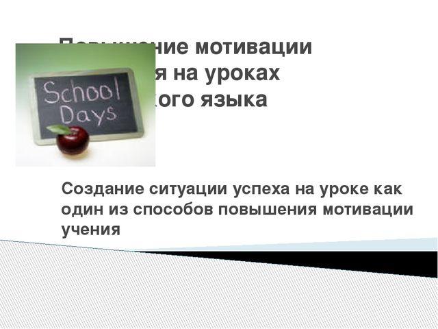 Повышение мотивации учащихся на уроках английского языка Создание ситуации ус...
