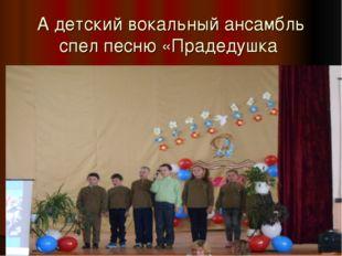 А детский вокальный ансамбль спел песню «Прадедушка