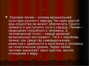 . Хоровое пение – основа музыкальной культуры русского народа. Ни один другой