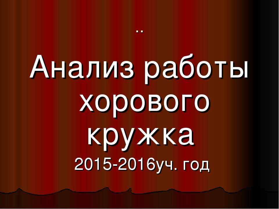 .. Анализ работы хорового кружка 2015-2016уч. год