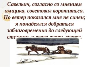 Савельич, согласно со мнением ямщика, советовал воротиться. Но ветер показалс