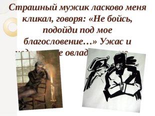 Страшный мужик ласково меня кликал, говоря: «Не бойсь, подойди под мое благос