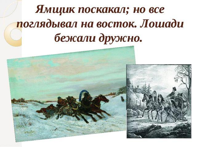 Ямщик поскакал; но все поглядывал на восток. Лошади бежали дружно.