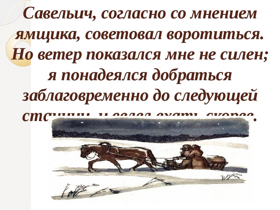 Савельич, согласно со мнением ямщика, советовал воротиться. Но ветер показалс...
