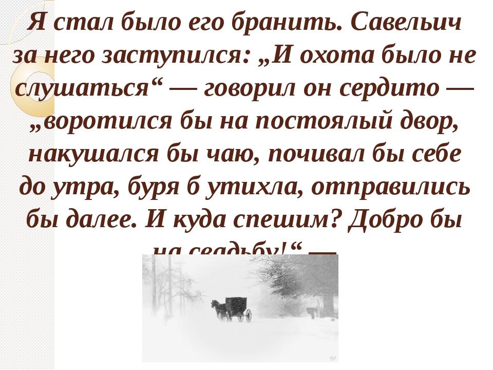 """Я стал было его бранить. Савельич за него заступился: """"И охота было не слушат..."""
