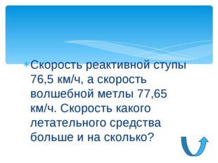 Скорость реактивной ступы 76,5 км/ч, а скорость волшебной метлы 77,65 км/ч. С