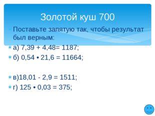 Поставьте запятую так, чтобы результат был верным: а) 7,39 + 4,48= 1187; б) 0