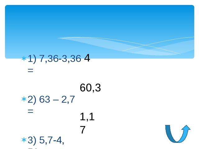 1) 7,36-3,36 = 2) 63 – 2,7 = 3) 5,7-4, 53= 4 60,3 1,17