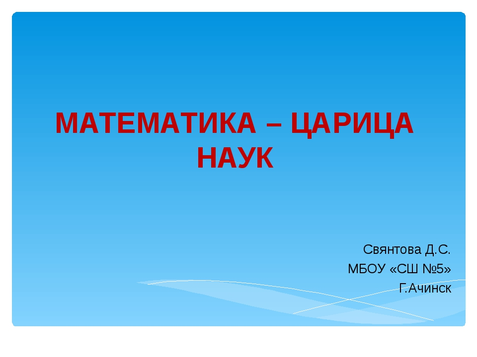 МАТЕМАТИКА – ЦАРИЦА НАУК Свянтова Д.С. МБОУ «СШ №5» Г.Ачинск