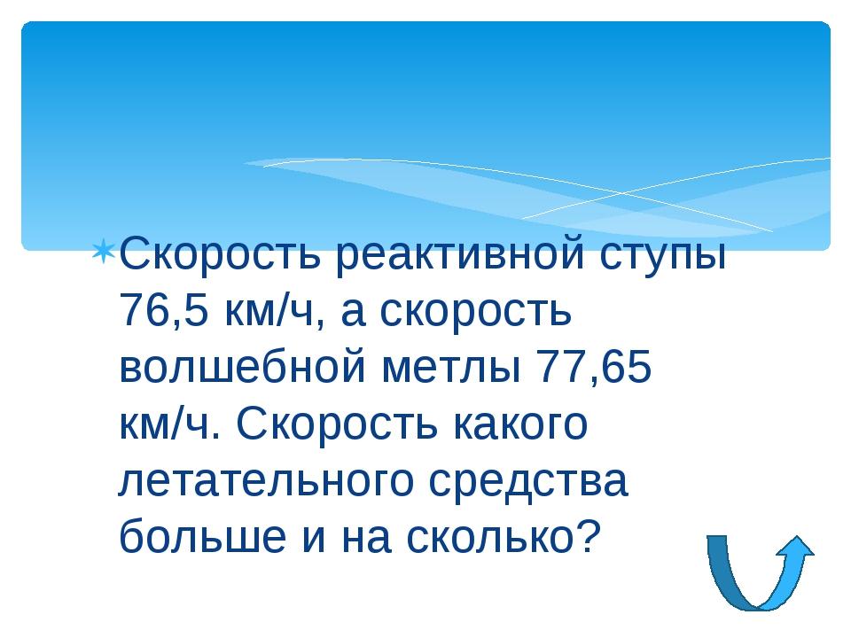 Скорость реактивной ступы 76,5 км/ч, а скорость волшебной метлы 77,65 км/ч. С...