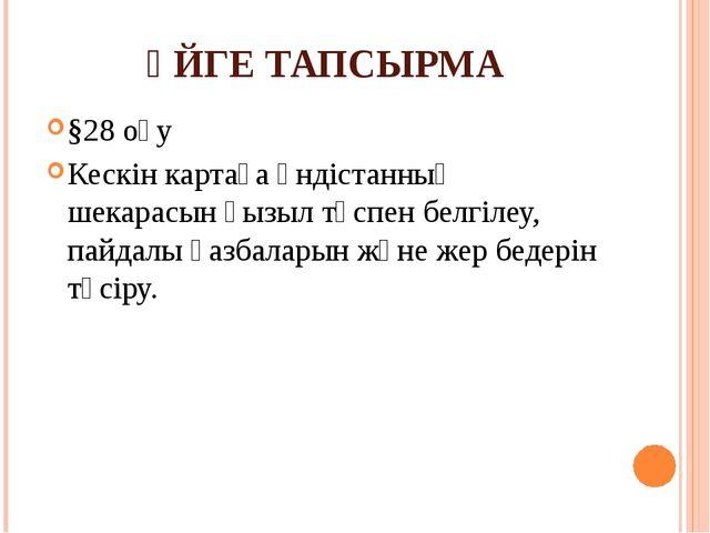 ҮЙГЕ ТАПСЫРМА §28 оқу Кескін картаға Үндістанның шекарасын қызыл түспен белгі...