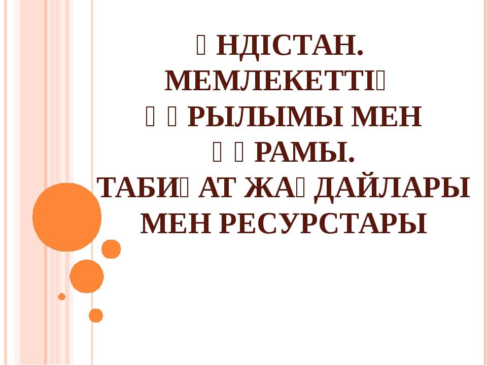 ҮНДІСТАН. МЕМЛЕКЕТТІҢ ҚҰРЫЛЫМЫ МЕН ҚҰРАМЫ. ТАБИҒАТ ЖАҒДАЙЛАРЫ МЕН РЕСУРСТАРЫ