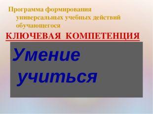 КЛЮЧЕВАЯ КОМПЕТЕНЦИЯ Программа формирования универсальных учебных действий об