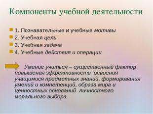 Компоненты учебной деятельности 1. Познавательные и учебные мотивы 2. Учебная