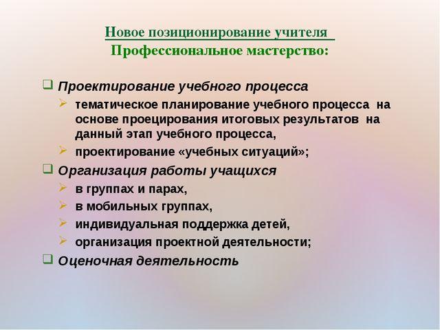 Новое позиционирование учителя Профессиональное мастерство: Проектирование уч...
