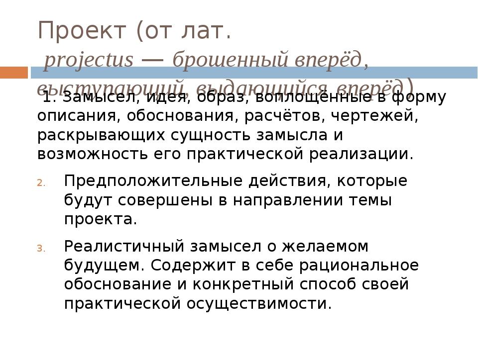Проект (отлат.projectus—брошенный вперёд, выступающий, выдающийся вперёд)...