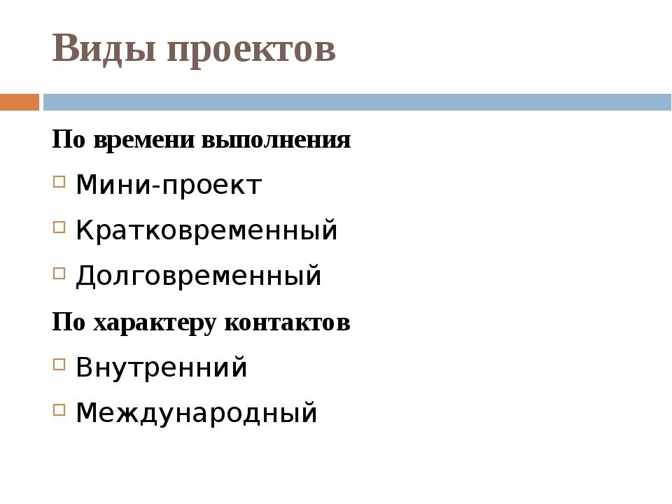 Виды проектов По времени выполнения Мини-проект Кратковременный Долговременны...