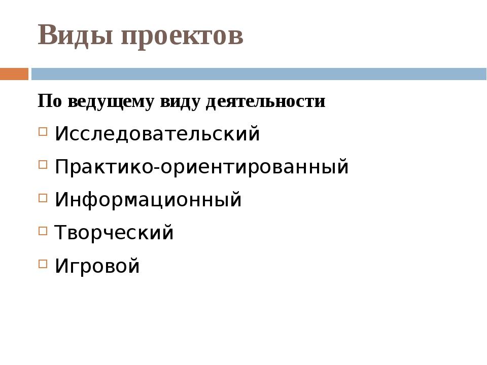Виды проектов По ведущему виду деятельности Исследовательский Практико-ориент...