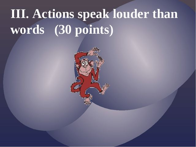 III. Actions speak louder than words (30 points)
