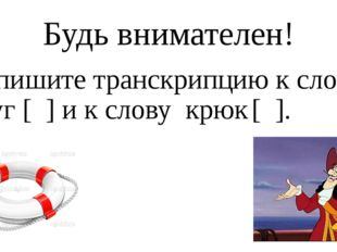 Будь внимателен! Напишите транскрипцию к слову круг [ ] и к слову крюк [ ].