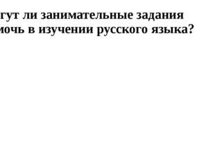 Могут ли занимательные задания помочь в изучении русского языка?