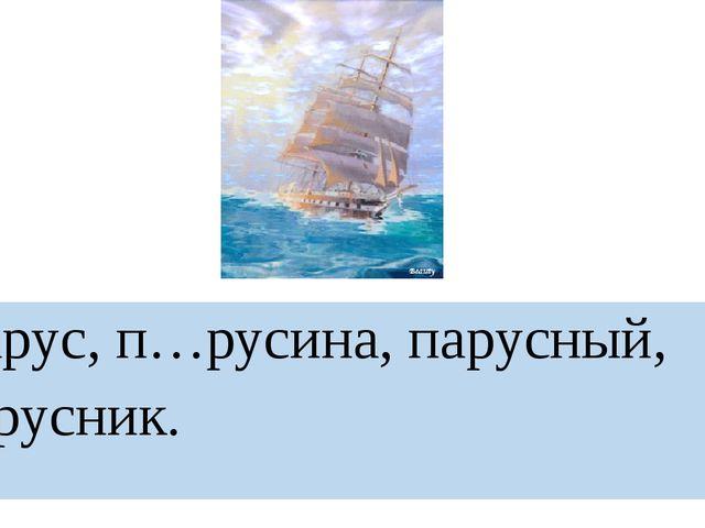 Парус, п…русина, парусный, парусник.