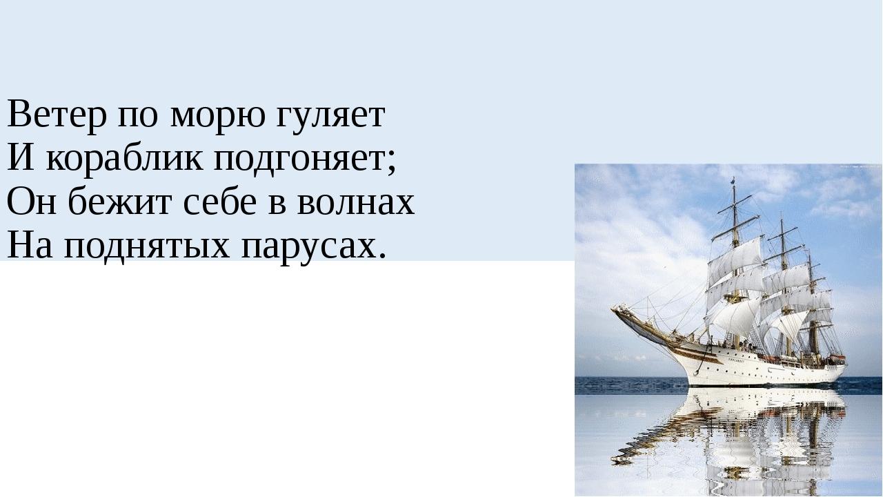 Ветер по морю гуляет И кораблик подгоняет; Он бежит себе в волнах На подняты...