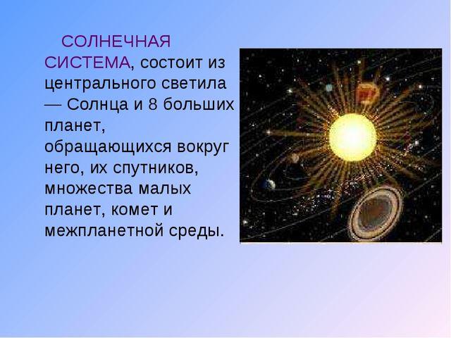 СОЛНЕЧНАЯ СИСТЕМА, состоит из центрального светила — Солнца и 8 больших план...