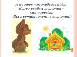 А по лесу уж медведь идёт. Вдруг увидел теремок – как заревёт: «Вы пустите ме