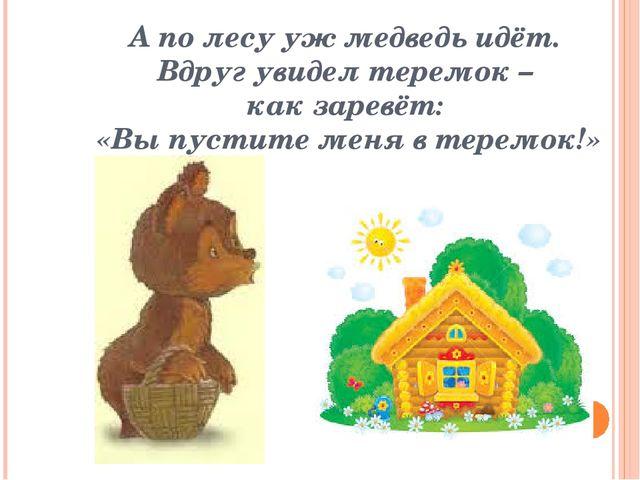 А по лесу уж медведь идёт. Вдруг увидел теремок – как заревёт: «Вы пустите ме...