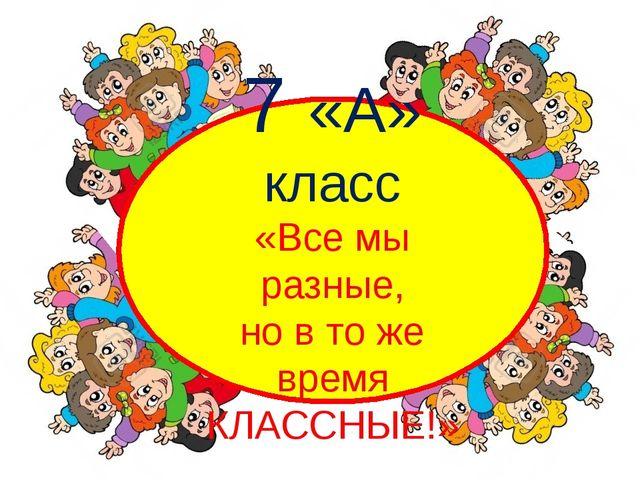 7 «А» класс «Все мы разные, но в то же время КЛАССНЫЕ!»