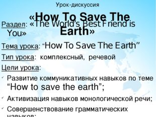 Урок-дискуссия «How To Save The Earth» Раздел: «The World's Best Friend is Yo
