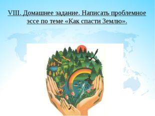 VIII. Домашнее задание. Написать проблемное эссе по теме «Как спасти Землю».