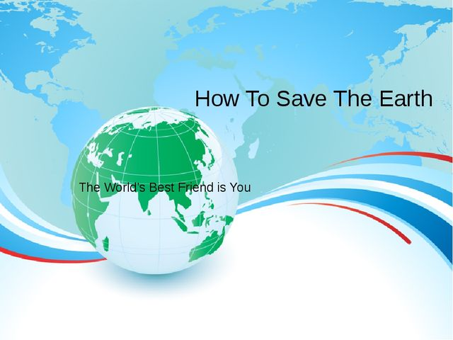 The World's Best Friend is You How To Save The Earth