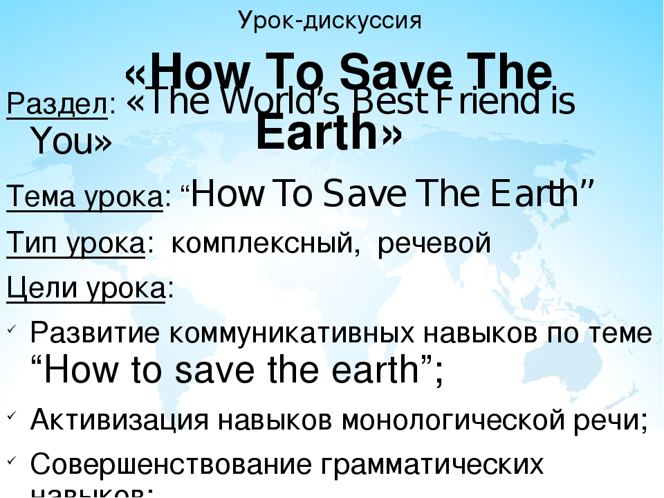 Урок-дискуссия «How To Save The Earth» Раздел: «The World's Best Friend is Yo...