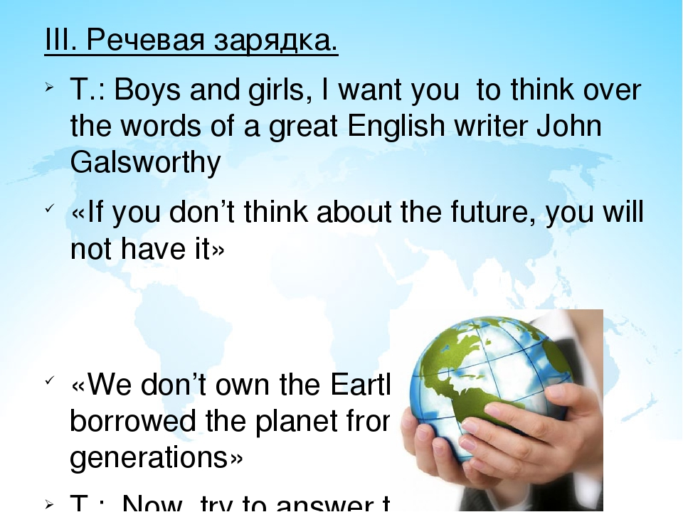 III. Речевая зарядка. T.: Boys and girls, I want you to think over the words...