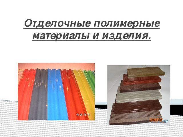 Отделочные полимерные материалы и изделия.
