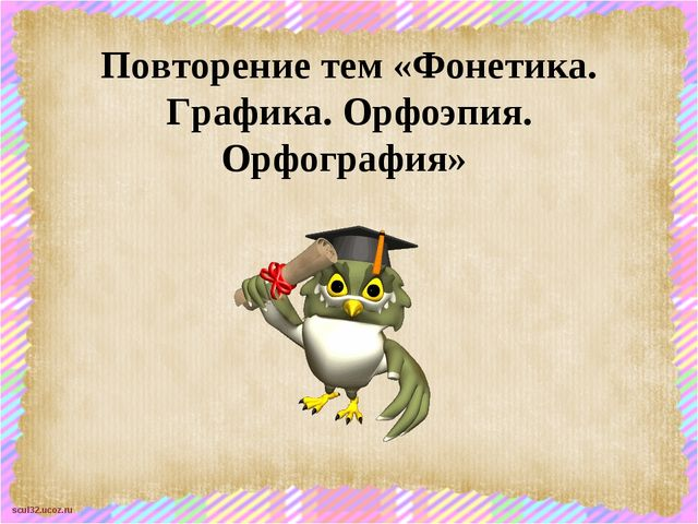 Повторение тем «Фонетика. Графика. Орфоэпия. Орфография» scul32.ucoz.ru