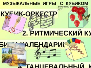МУЗЫКАЛЬНЫЕ ИГРЫ С КУБИКОМ 1. КУБИК-ОРКЕСТР 2. РИТМИЧЕСКИЙ КУБИК 3. КУБИКИ-КА