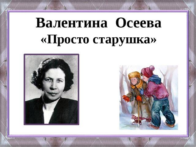 Валентина Осеева «Просто старушка»