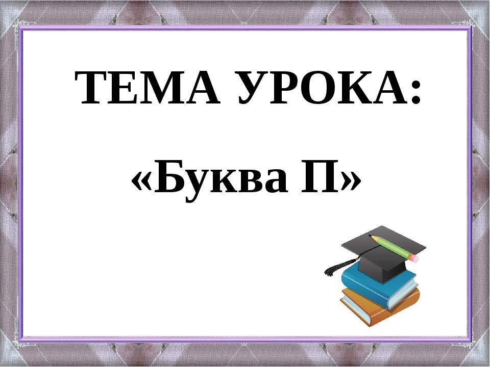 ТЕМА УРОКА: «Буква П»